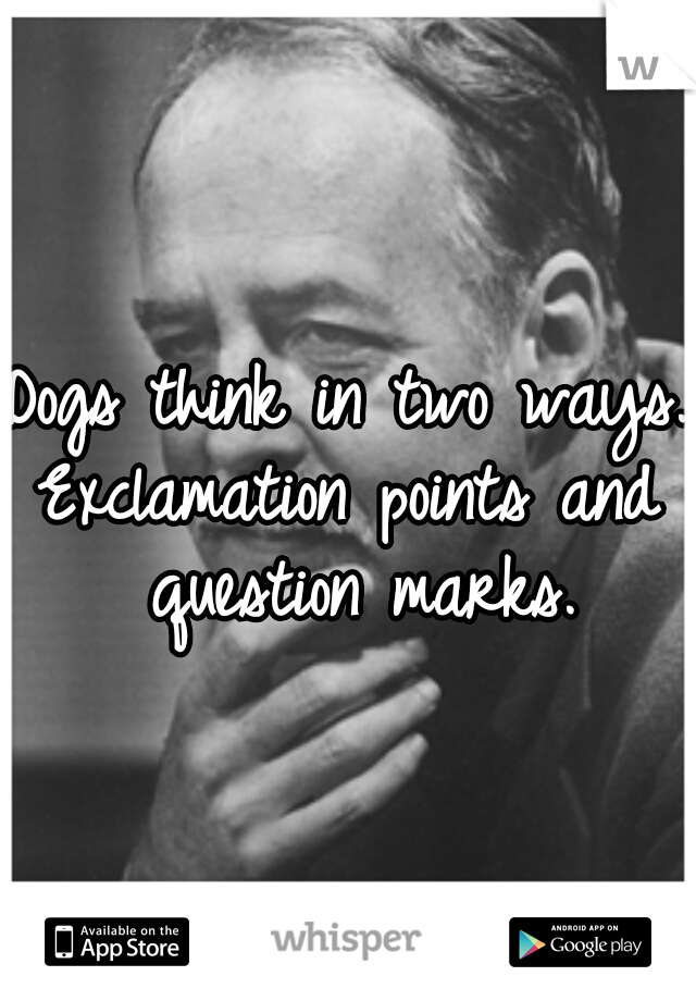 Dogs think in two ways. Exclamation points and question marks.