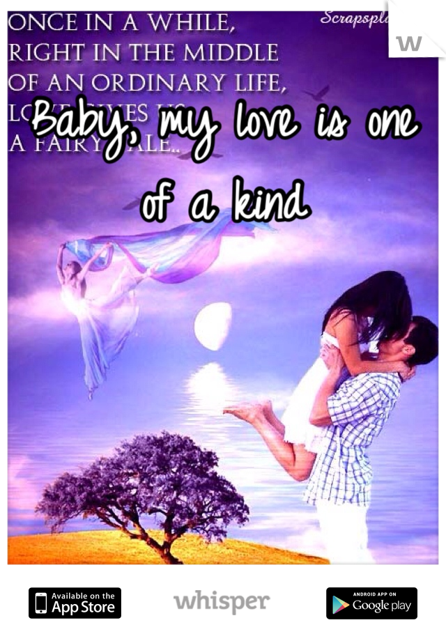Baby, my love is one of a kind