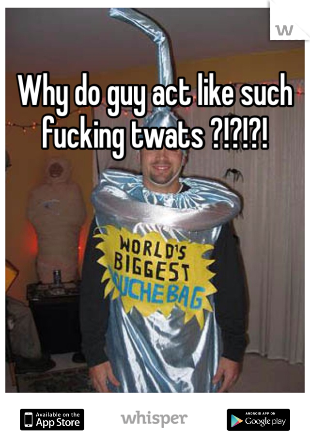 Why do guy act like such fucking twats ?!?!?!