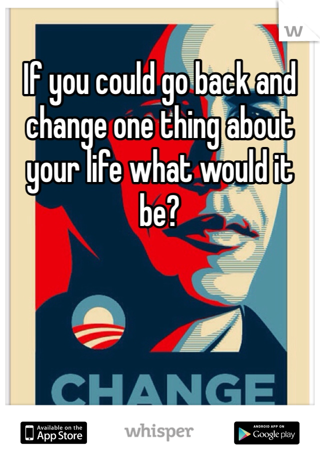 If you could go back and change one thing about your life what would it be?