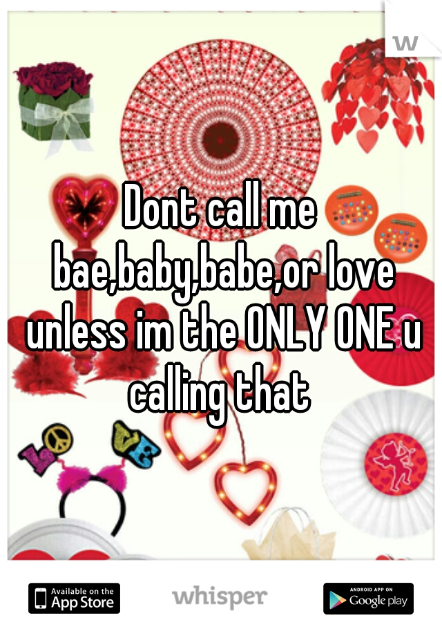 Dont call me bae,baby,babe,or love unless im the ONLY ONE u calling that