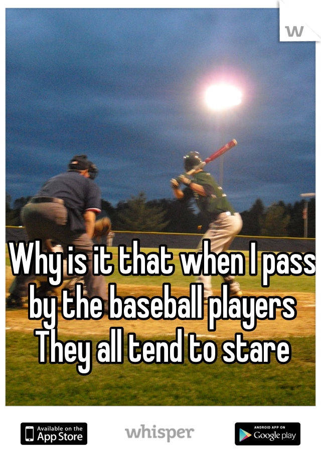 Why is it that when I pass by the baseball players  They all tend to stare