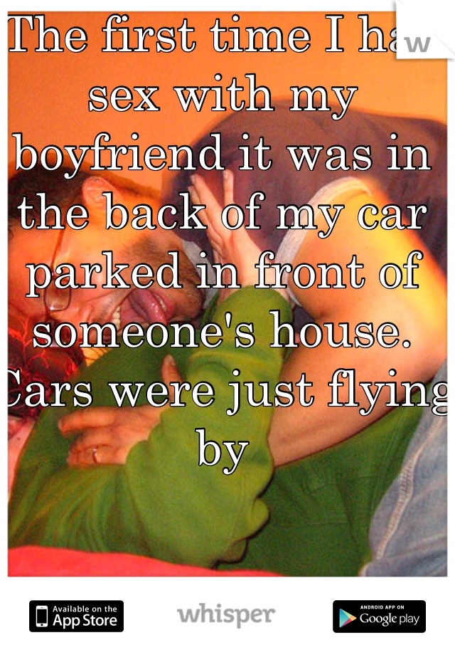 The first time I had sex with my boyfriend it was in the back of my car parked in front of someone's house. Cars were just flying by