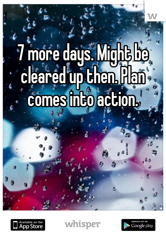 7 more days. Might be cleared up then. Plan comes into action.