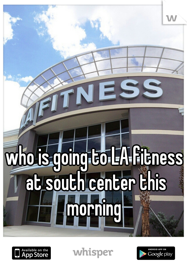 who is going to LA fitness at south center this morning