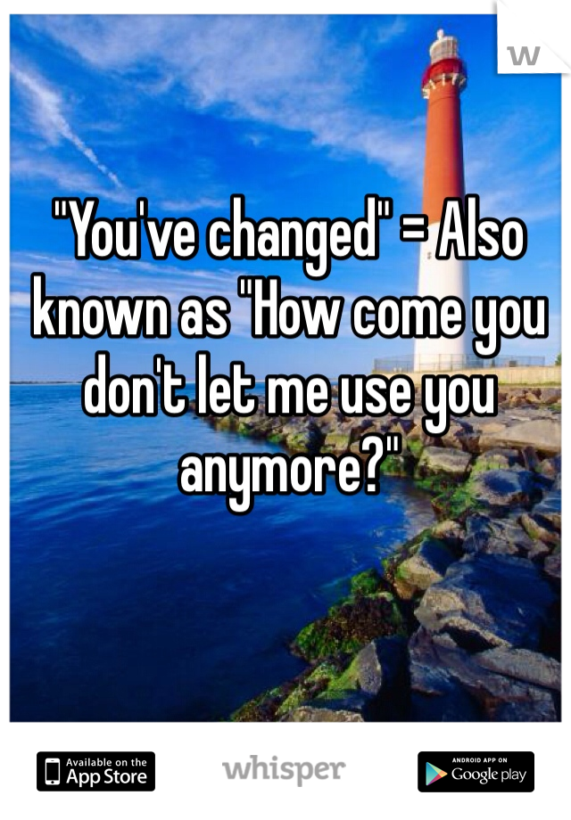 """You've changed"" = Also known as ""How come you don't let me use you anymore?"""