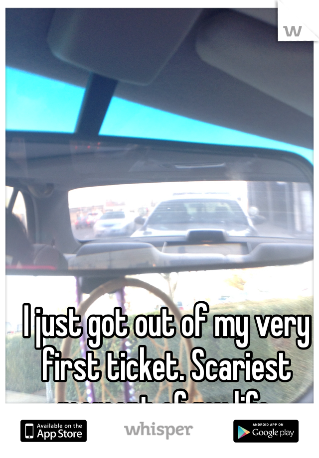I just got out of my very first ticket. Scariest moment of my life.