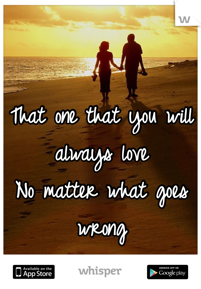 That one that you will always love  No matter what goes wrong