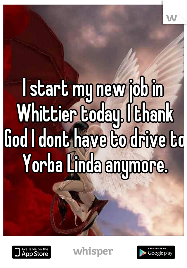 I start my new job in Whittier today. I thank God I dont have to drive to Yorba Linda anymore.