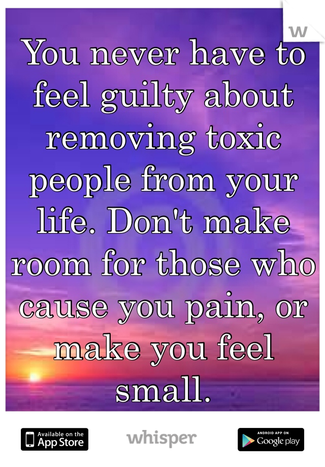 You never have to feel guilty about removing toxic people from your life. Don't make room for those who cause you pain, or make you feel small.