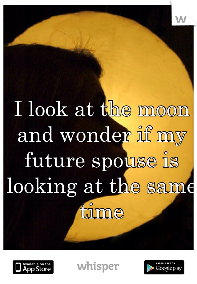 I look at the moon and wonder if my future spouse is looking at the same time