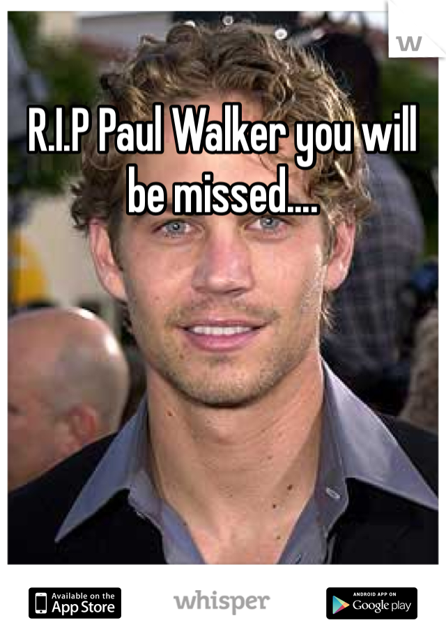 R.I.P Paul Walker you will be missed....