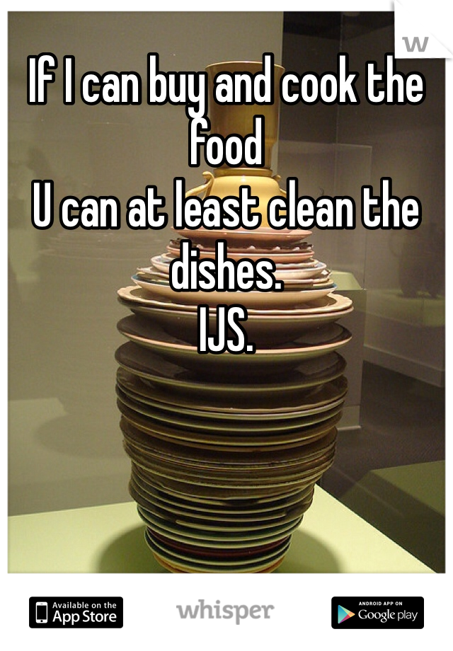 If I can buy and cook the food  U can at least clean the dishes.  IJS.