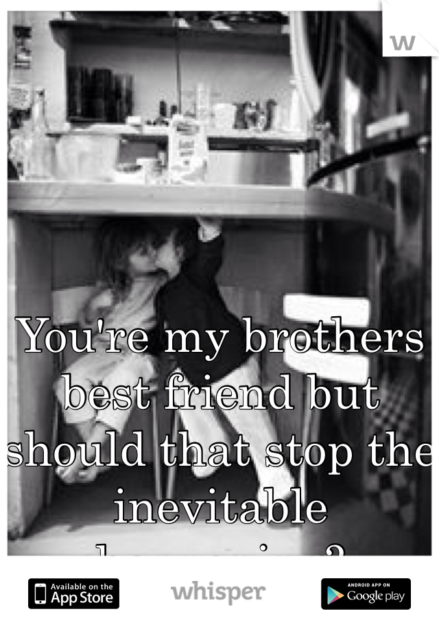 You're my brothers best friend but should that stop the inevitable happening?