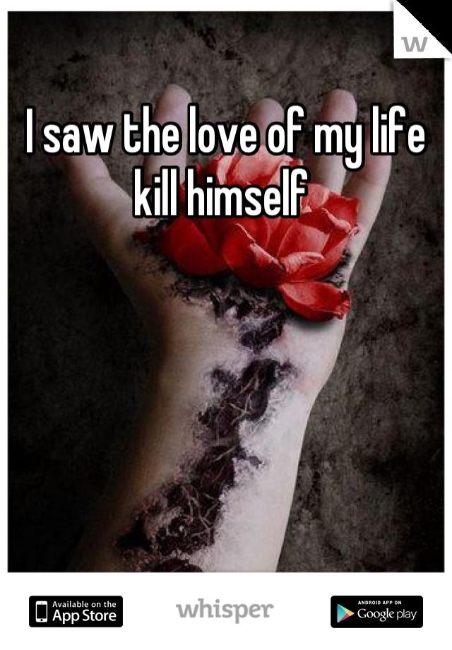 I saw the love of my life kill himself