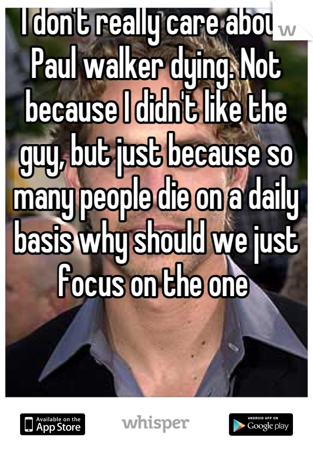 I don't really care about Paul walker dying. Not because I didn't like the guy, but just because so many people die on a daily basis why should we just focus on the one