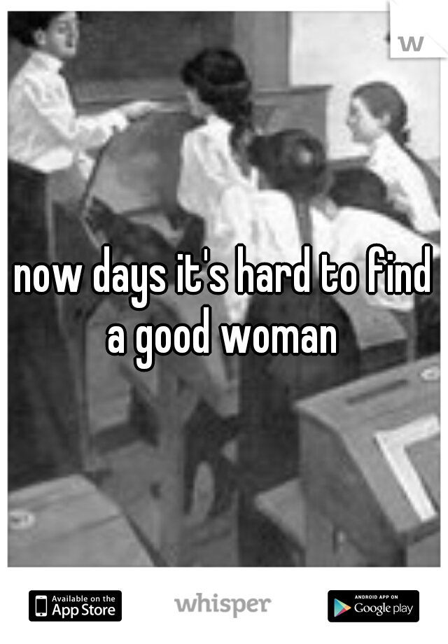 now days it's hard to find a good woman