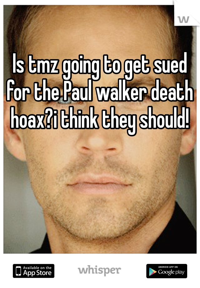 Is tmz going to get sued for the Paul walker death hoax?i think they should!