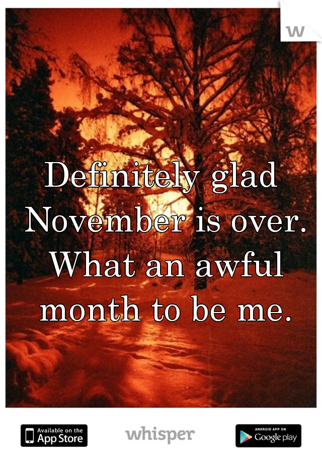 Definitely glad November is over. What an awful month to be me.