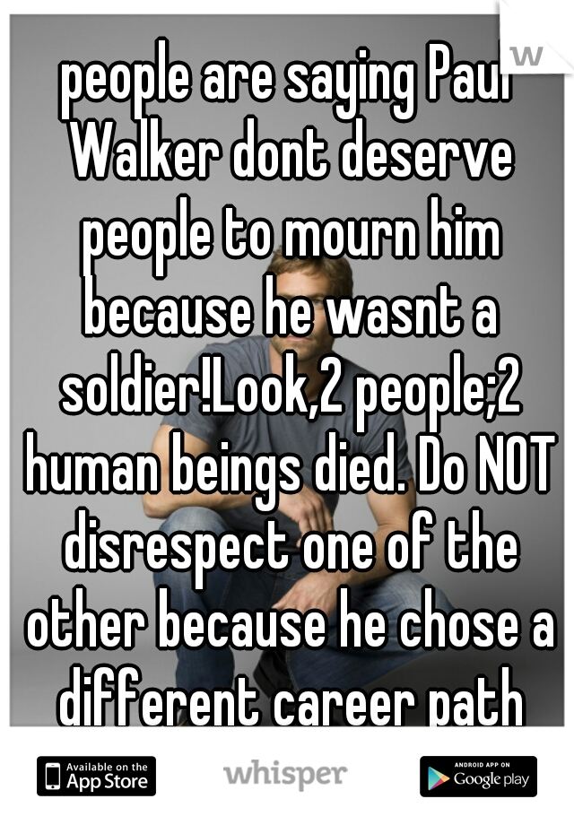 people are saying Paul Walker dont deserve people to mourn him because he wasnt a soldier!Look,2 people;2 human beings died. Do NOT disrespect one of the other because he chose a different career path