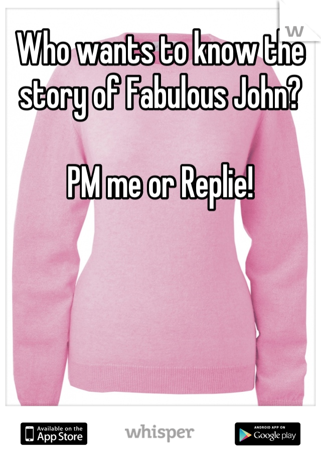 Who wants to know the story of Fabulous John?  PM me or Replie!