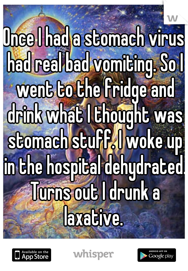 Once I had a stomach virus had real bad vomiting. So I went to the fridge and drink what I thought was stomach stuff. I woke up in the hospital dehydrated. Turns out I drunk a laxative.