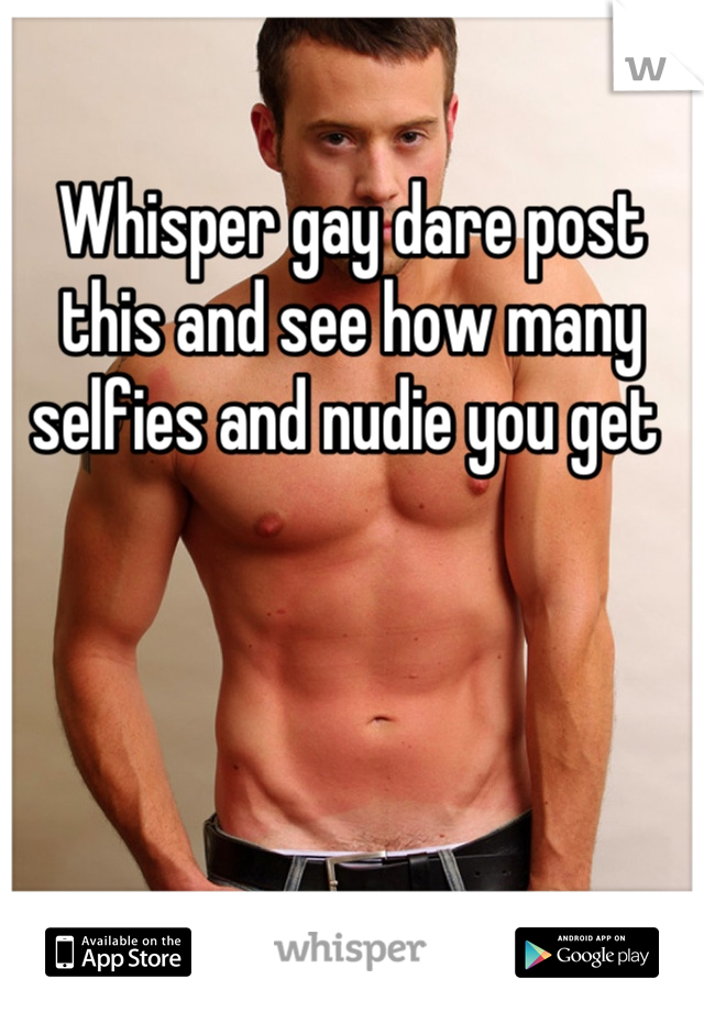 Whisper gay dare post this and see how many selfies and nudie you get