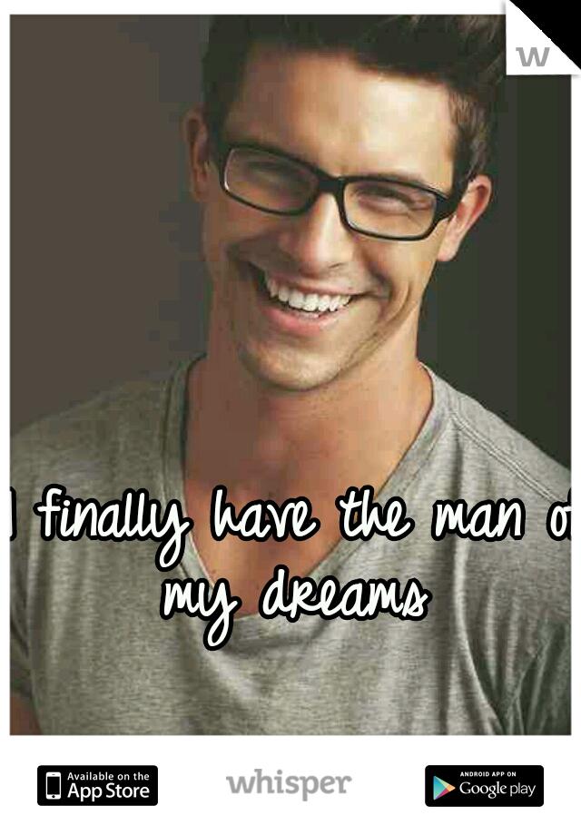 I finally have the man of my dreams