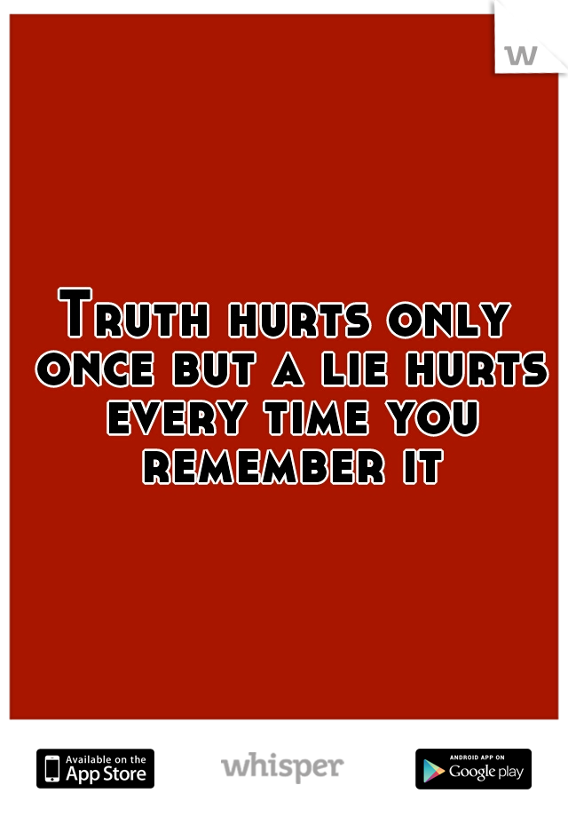 Truth hurts only once but a lie hurts every time you remember it