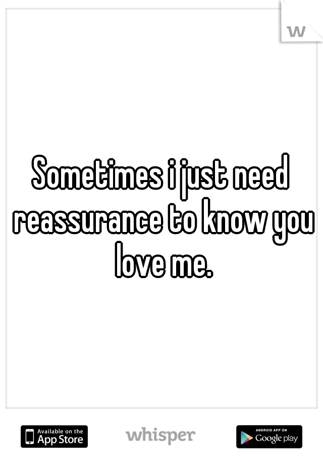 Sometimes i just need reassurance to know you love me.
