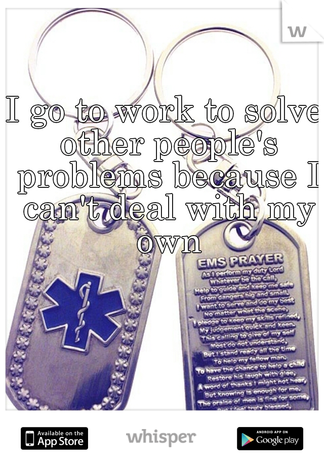 I go to work to solve other people's problems because I can't deal with my own
