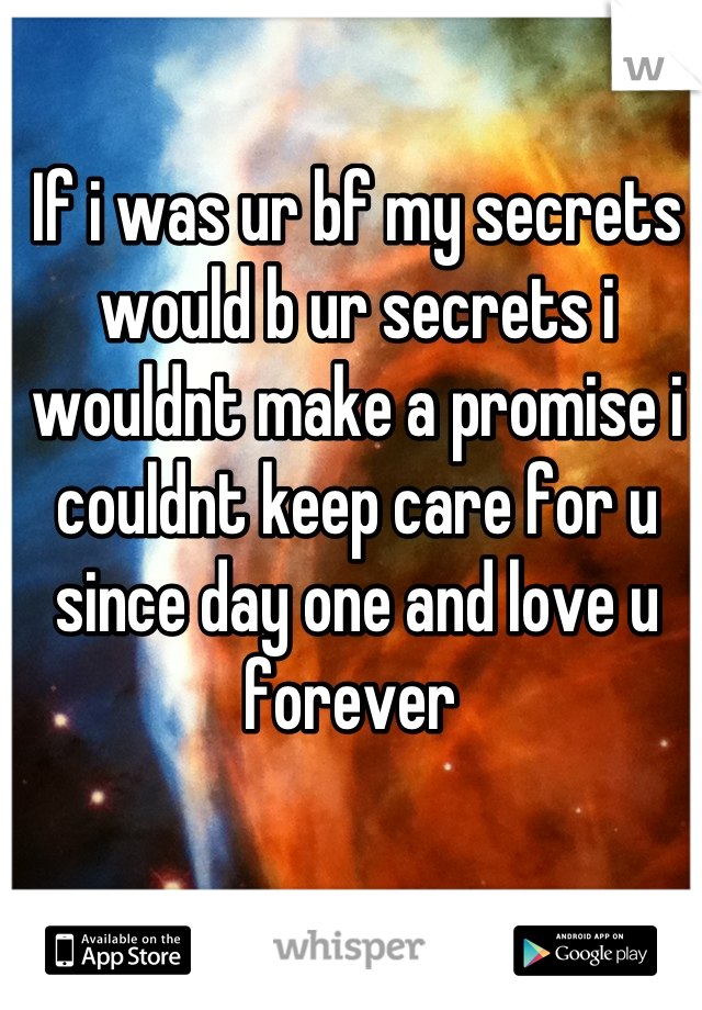 If i was ur bf my secrets would b ur secrets i wouldnt make a promise i couldnt keep care for u since day one and love u forever