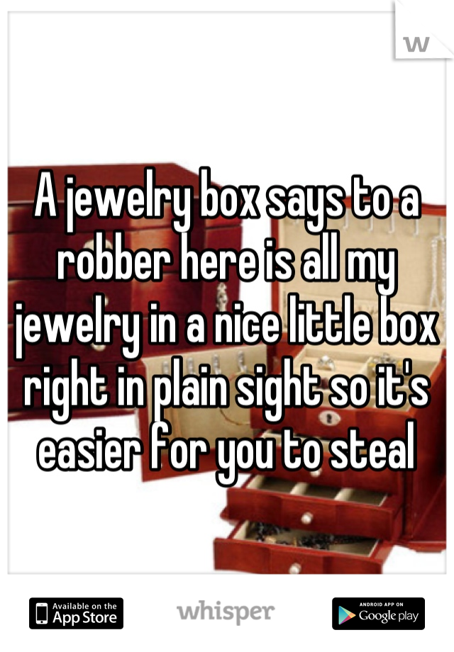 A jewelry box says to a robber here is all my jewelry in a nice little box right in plain sight so it's easier for you to steal