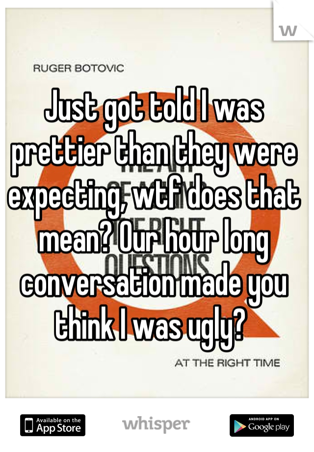 Just got told I was prettier than they were expecting, wtf does that mean? Our hour long conversation made you think I was ugly?