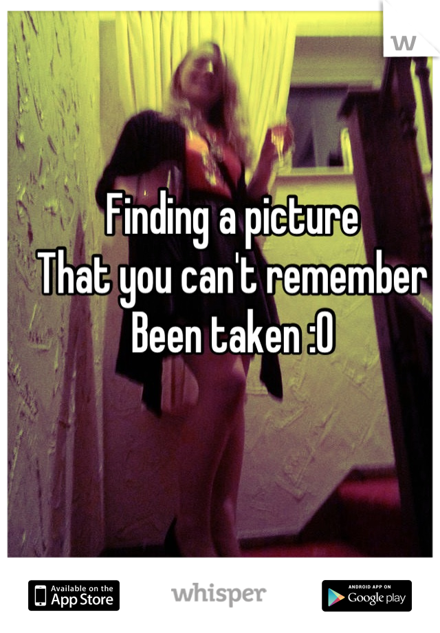 Finding a picture That you can't remember Been taken :0