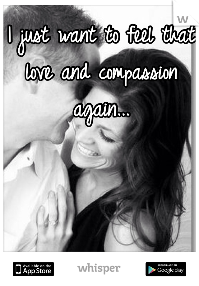I just want to feel that love and compassion again...