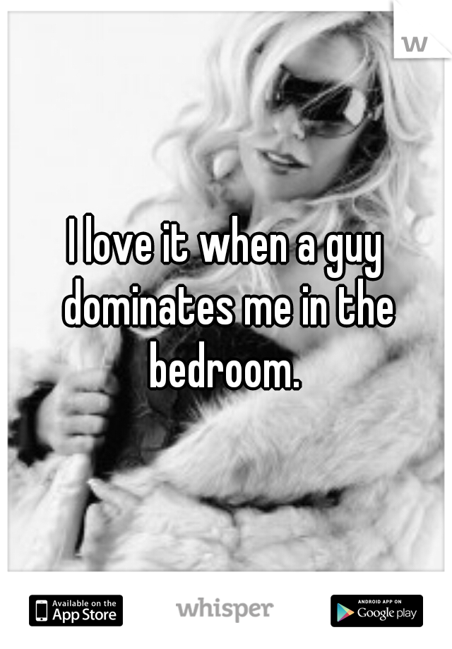 I love it when a guy dominates me in the bedroom.