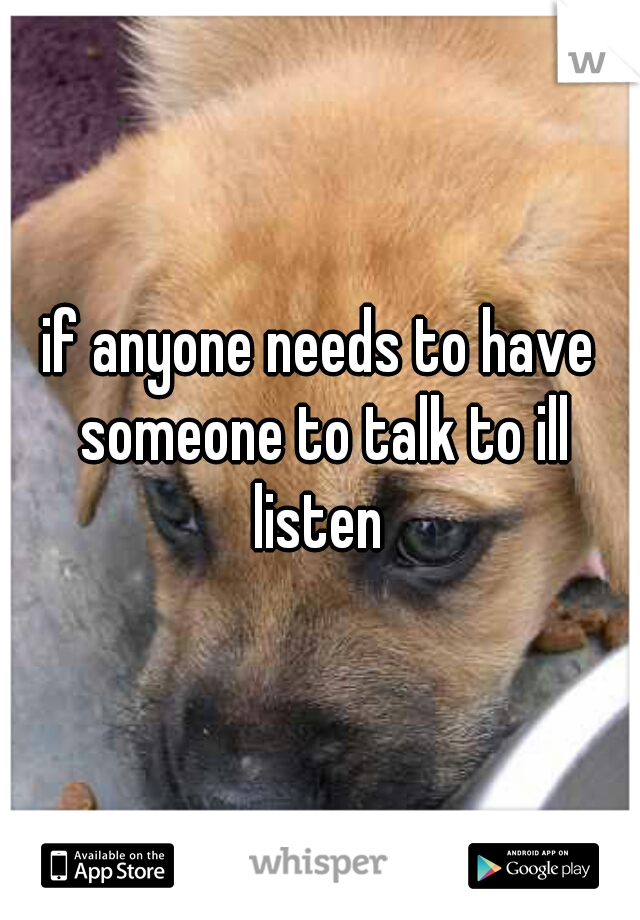 if anyone needs to have someone to talk to ill listen