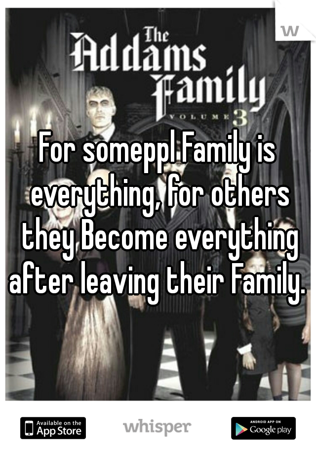 For someppl Family is everything, for others they Become everything after leaving their Family.