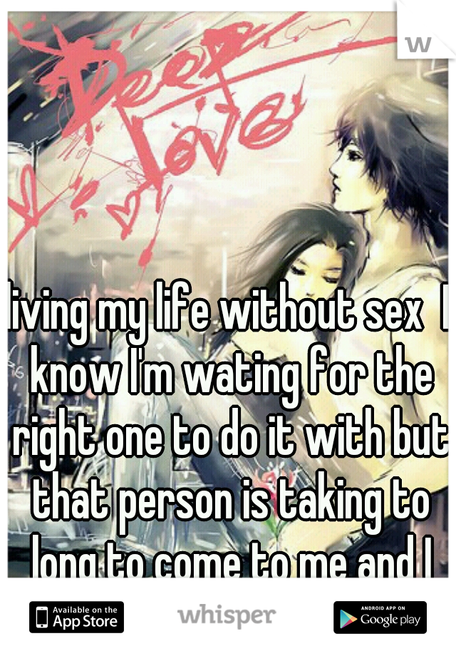 living my life without sex  I know I'm wating for the right one to do it with but that person is taking to long to come to me and I never been with anyone