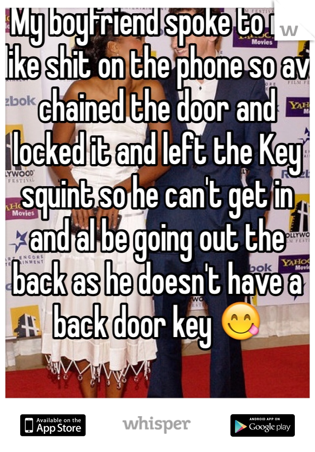 My boyfriend spoke to me like shit on the phone so av chained the door and locked it and left the Key squint so he can't get in and al be going out the back as he doesn't have a back door key 😋