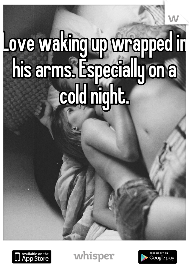 Love waking up wrapped in his arms. Especially on a cold night.