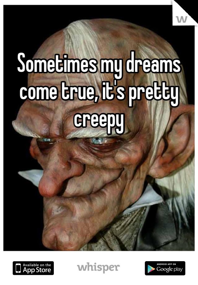 Sometimes my dreams come true, it's pretty creepy