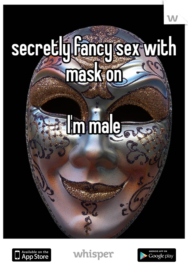 secretly fancy sex with mask on  I'm male