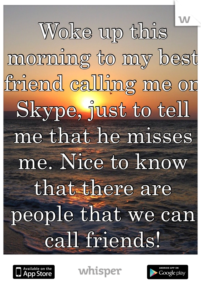 Woke up this morning to my best friend calling me on Skype, just to tell me that he misses me. Nice to know that there are people that we can call friends!