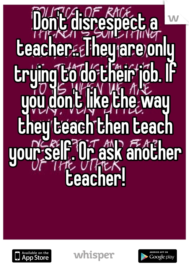 Don't disrespect a teacher.. They are only trying to do their job. If you don't like the way they teach then teach your self. Or ask another teacher!