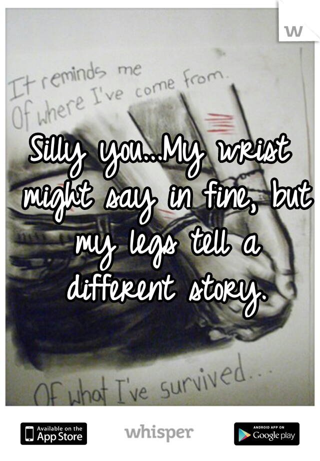 Silly you...My wrist might say in fine, but my legs tell a different story.