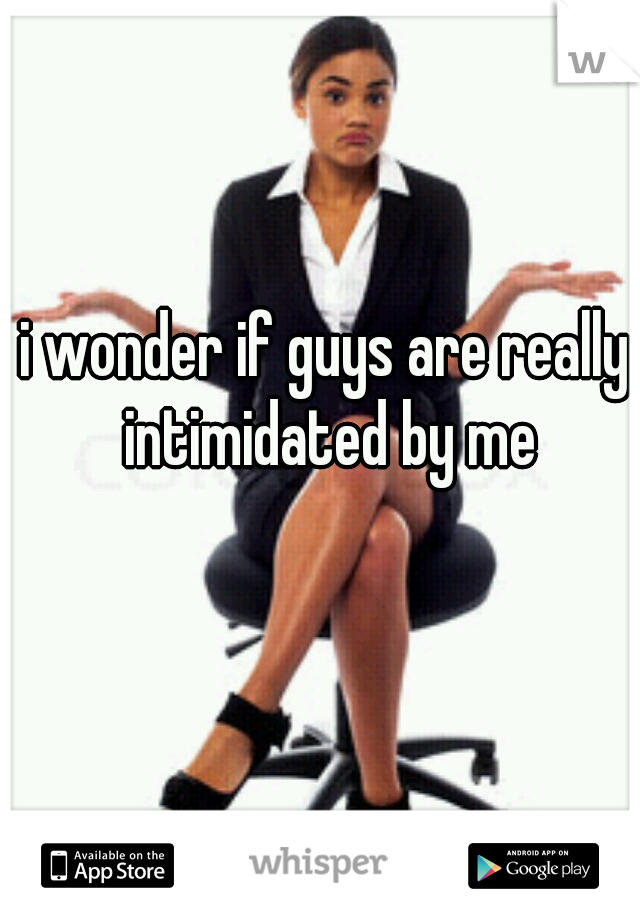 i wonder if guys are really intimidated by me