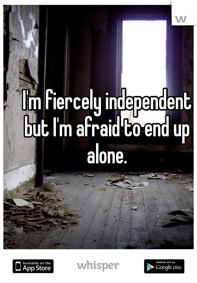 I'm fiercely independent but I'm afraid to end up alone.