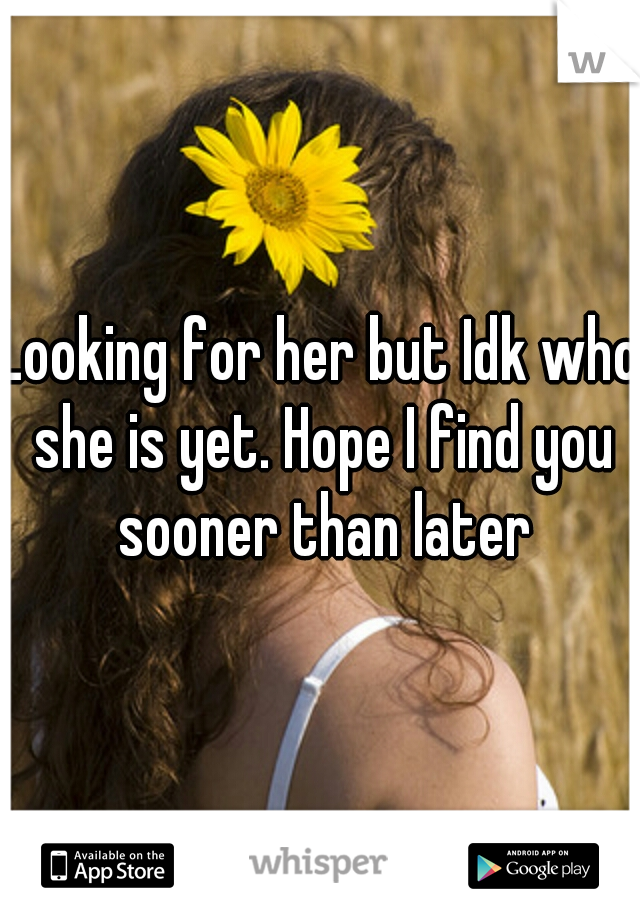 Looking for her but Idk who she is yet. Hope I find you sooner than later